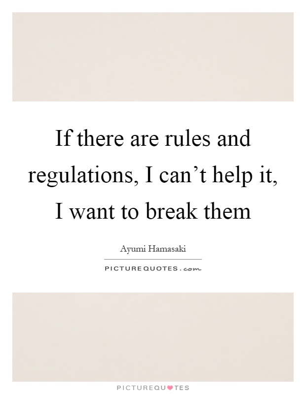 If there are rules and regulations, I can't help it, I want to break them Picture Quote #1