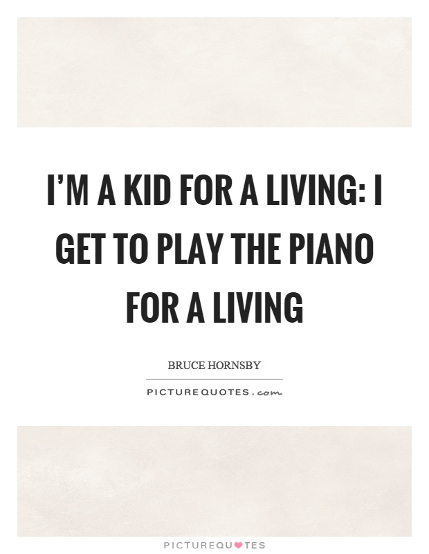 I'm a kid for a living: I get to play the piano for a living Picture Quote #1