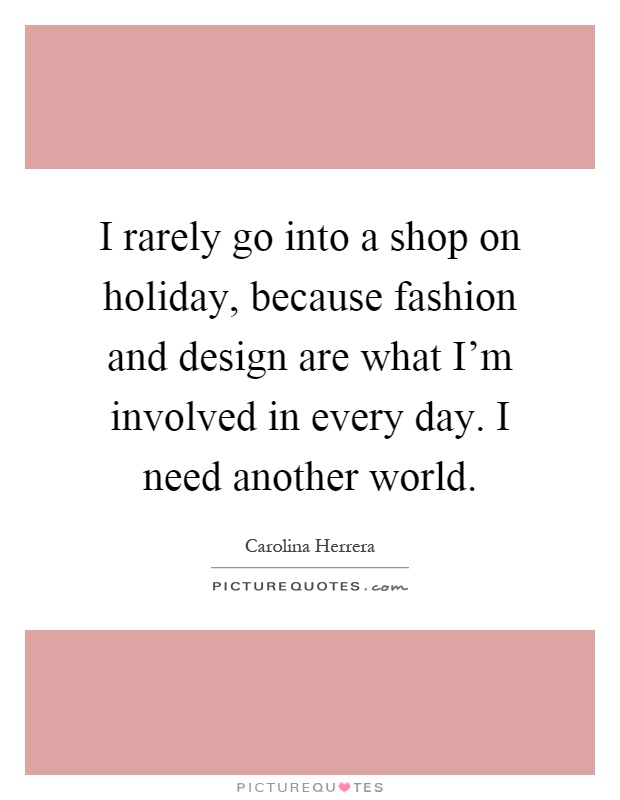 I rarely go into a shop on holiday, because fashion and design are what I'm involved in every day. I need another world Picture Quote #1