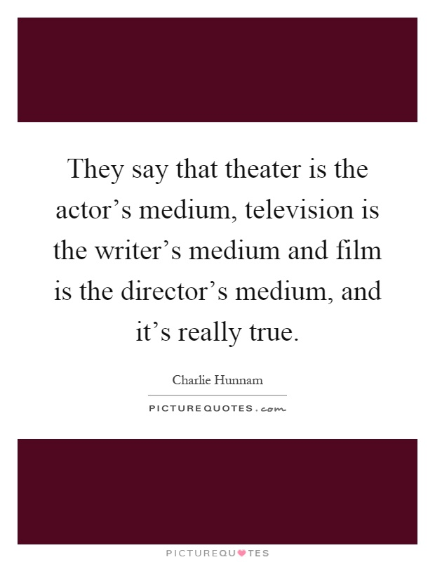 They say that theater is the actor's medium, television is the writer's medium and film is the director's medium, and it's really true Picture Quote #1