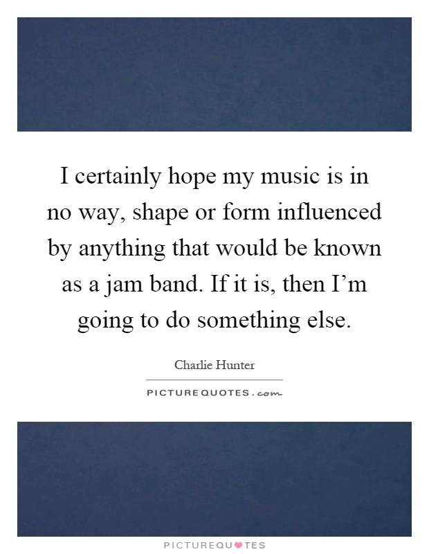 I certainly hope my music is in no way, shape or form influenced by anything that would be known as a jam band. If it is, then I'm going to do something else Picture Quote #1