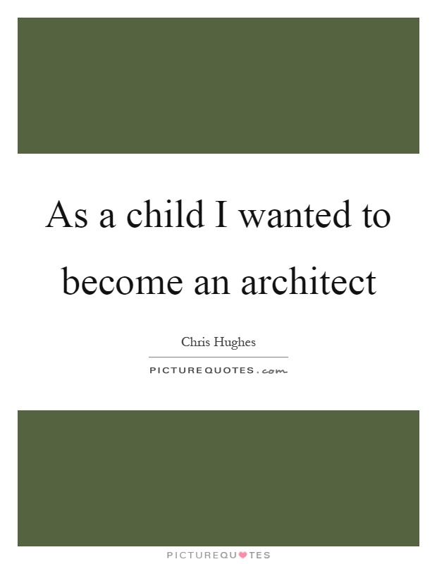 As A Child I Wanted To Become An Architect Picture Quotes