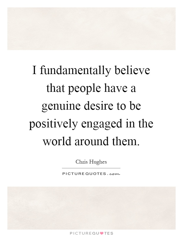 I fundamentally believe that people have a genuine desire to be positively engaged in the world around them Picture Quote #1