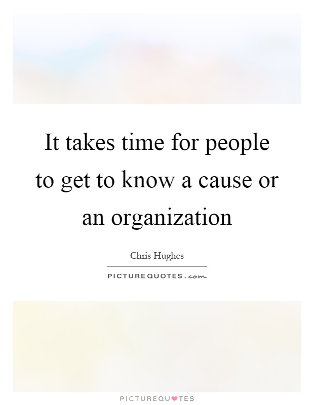 It takes time for people to get to know a cause or an organization Picture Quote #1