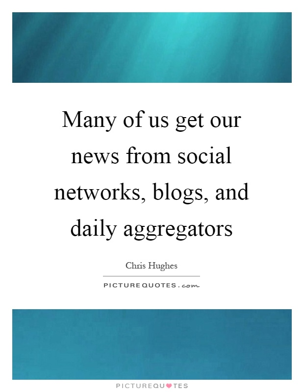 Many of us get our news from social networks, blogs, and daily aggregators Picture Quote #1