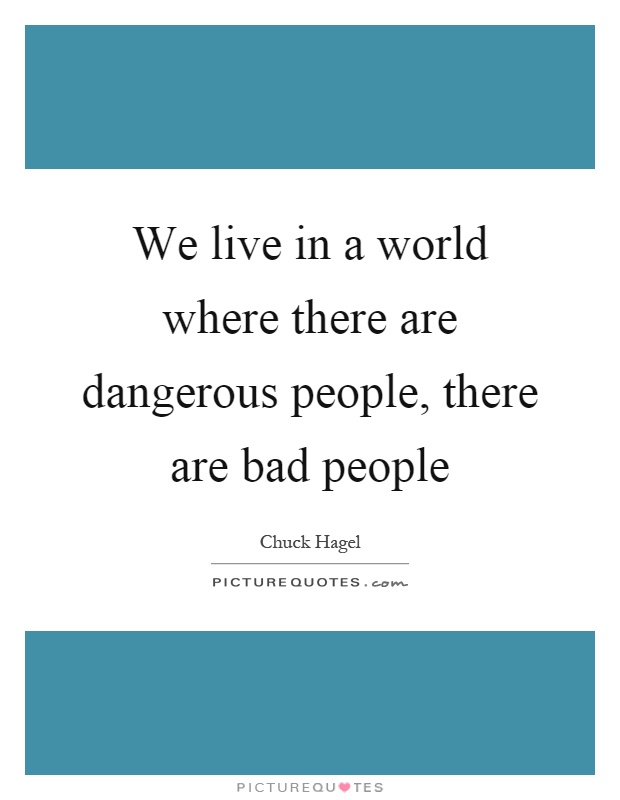 We live in a world where there are dangerous people, there are bad people Picture Quote #1