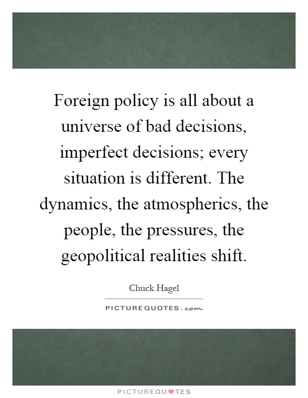 Foreign policy is all about a universe of bad decisions, imperfect decisions; every situation is different. The dynamics, the atmospherics, the people, the pressures, the geopolitical realities shift Picture Quote #1
