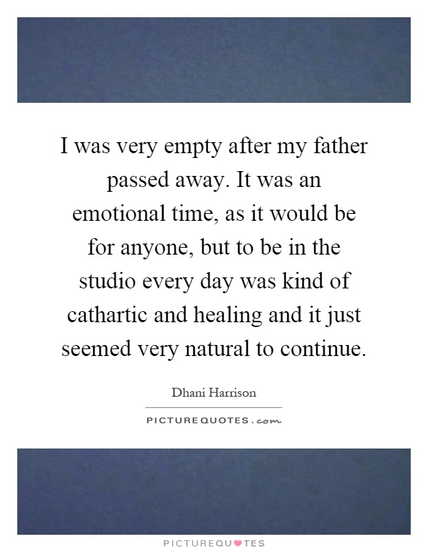 I was very empty after my father passed away. It was an ...