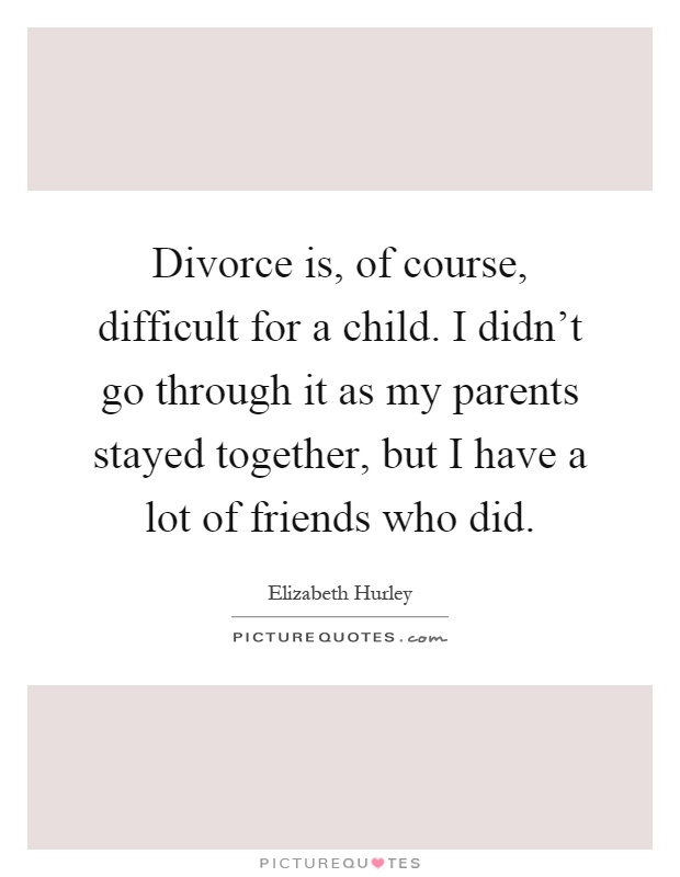 Divorce is, of course, difficult for a child. I didn't go through it as my parents stayed together, but I have a lot of friends who did Picture Quote #1