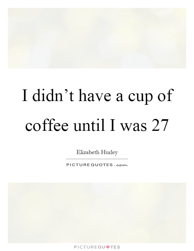 I didn't have a cup of coffee until I was 27 Picture Quote #1