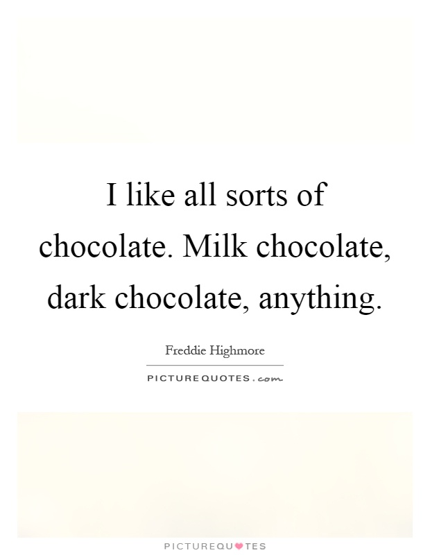 I like all sorts of chocolate. Milk chocolate, dark chocolate, anything Picture Quote #1