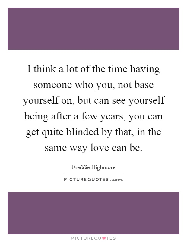 I think a lot of the time having someone who you, not base yourself on, but can see yourself being after a few years, you can get quite blinded by that, in the same way love can be Picture Quote #1