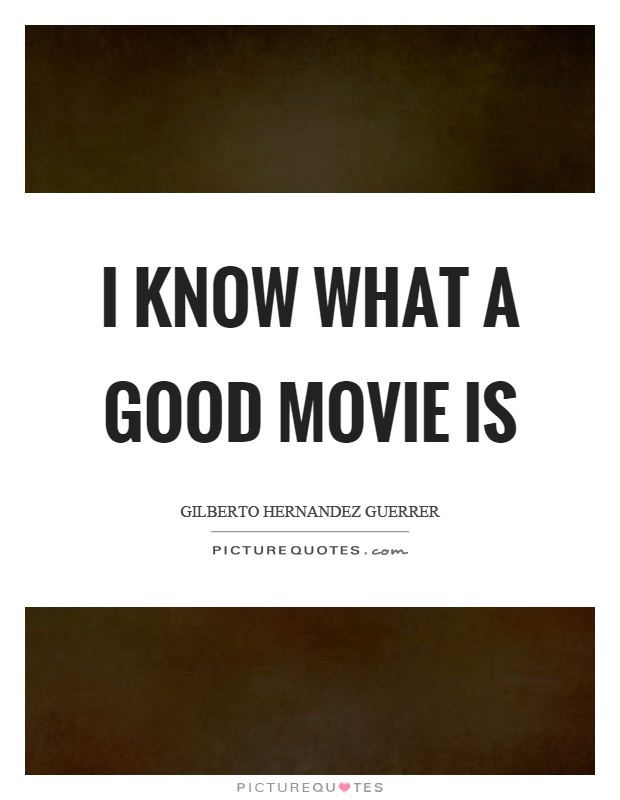 I know what a good movie is Picture Quote #1