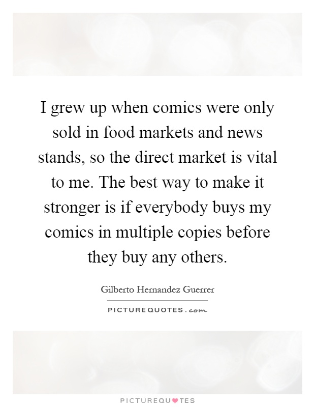I grew up when comics were only sold in food markets and news stands, so the direct market is vital to me. The best way to make it stronger is if everybody buys my comics in multiple copies before they buy any others Picture Quote #1