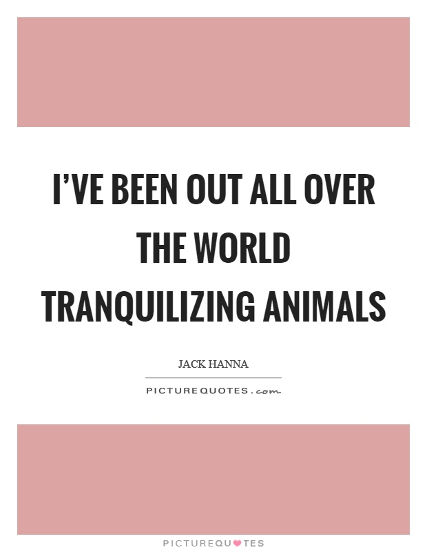 I've been out all over the world tranquilizing animals Picture Quote #1