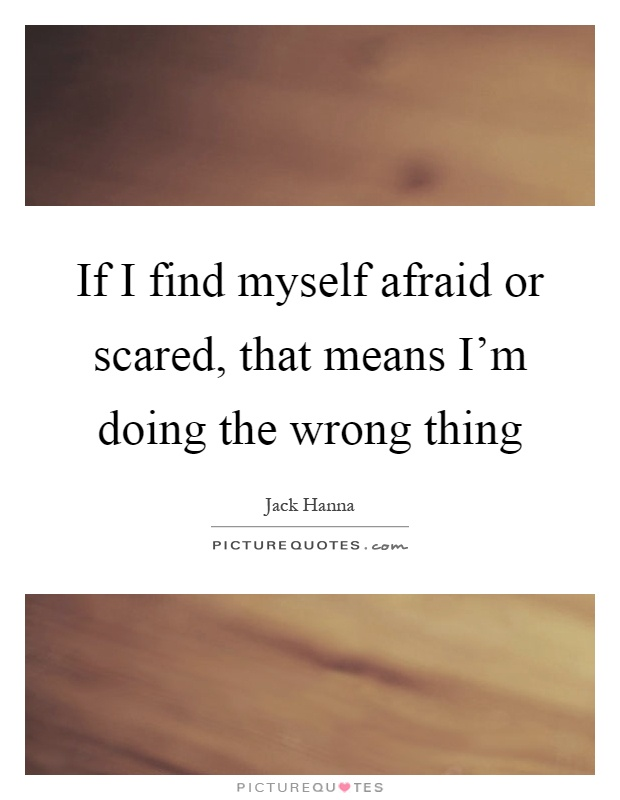 If I find myself afraid or scared, that means I'm doing the wrong thing Picture Quote #1