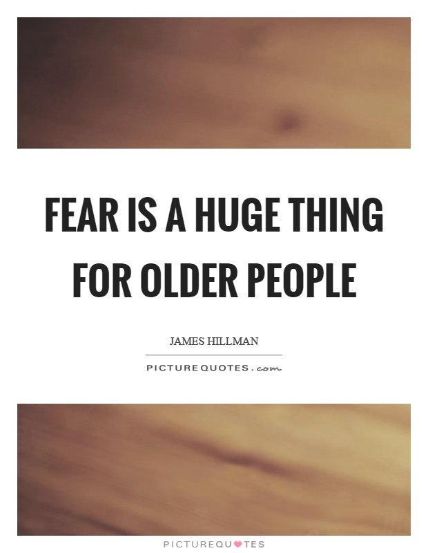 Fear is a huge thing for older people Picture Quote #1
