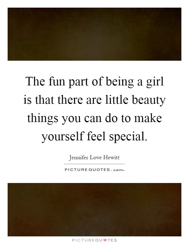 The fun part of being a girl is that there are little beauty things you can do to make yourself feel special Picture Quote #1