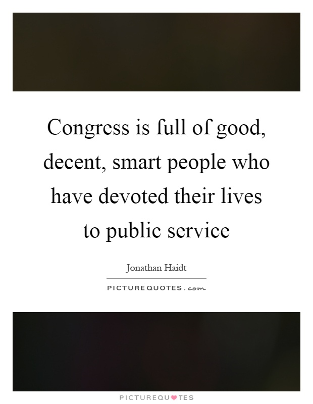 Congress is full of good, decent, smart people who have devoted their lives to public service Picture Quote #1