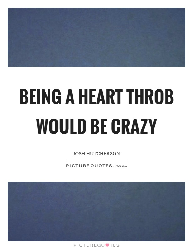 Being a heart throb would be crazy Picture Quote #1