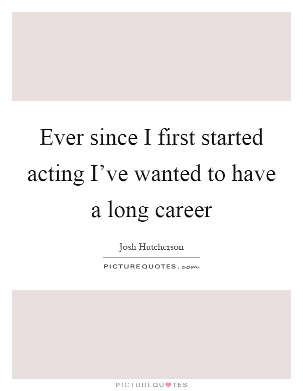 Ever since I first started acting I've wanted to have a long career Picture Quote #1
