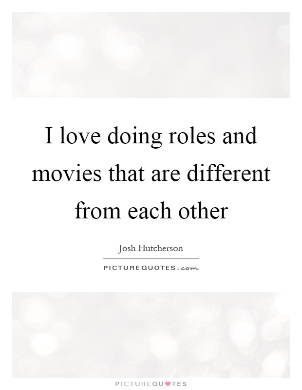 I love doing roles and movies that are different from each other Picture Quote #1