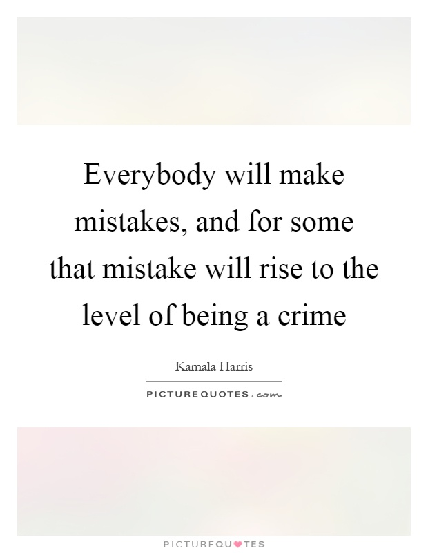 Everybody will make mistakes, and for some that mistake will rise to the level of being a crime Picture Quote #1
