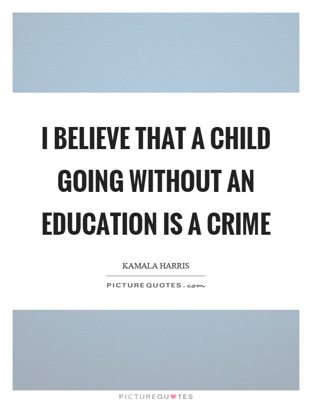 I believe that a child going without an education is a crime Picture Quote #1