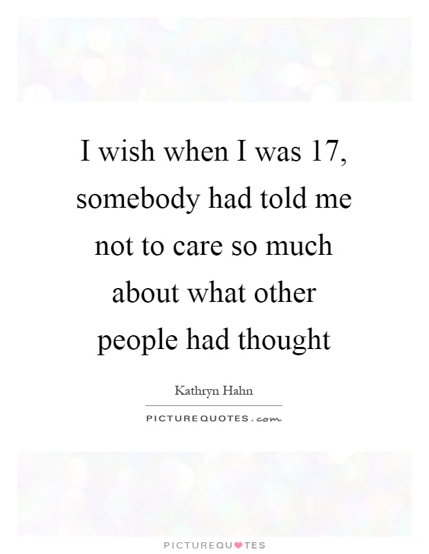 I wish when I was 17, somebody had told me not to care so much about what other people had thought Picture Quote #1