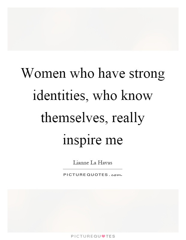 Women who have strong identities, who know themselves, really inspire me Picture Quote #1