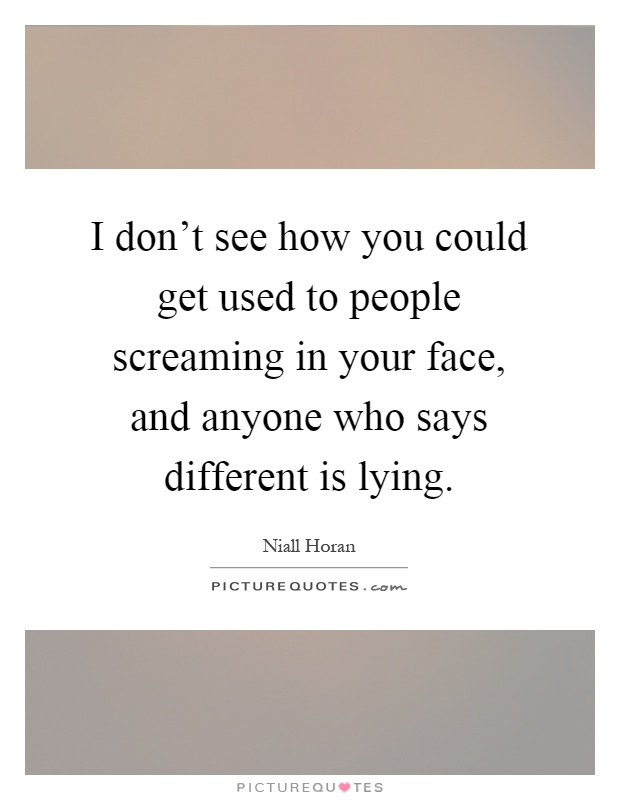 I don't see how you could get used to people screaming in your face, and anyone who says different is lying Picture Quote #1