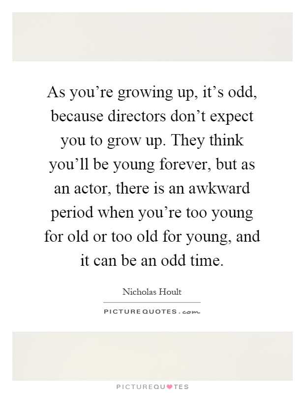 As you're growing up, it's odd, because directors don't expect you to grow up. They think you'll be young forever, but as an actor, there is an awkward period when you're too young for old or too old for young, and it can be an odd time Picture Quote #1
