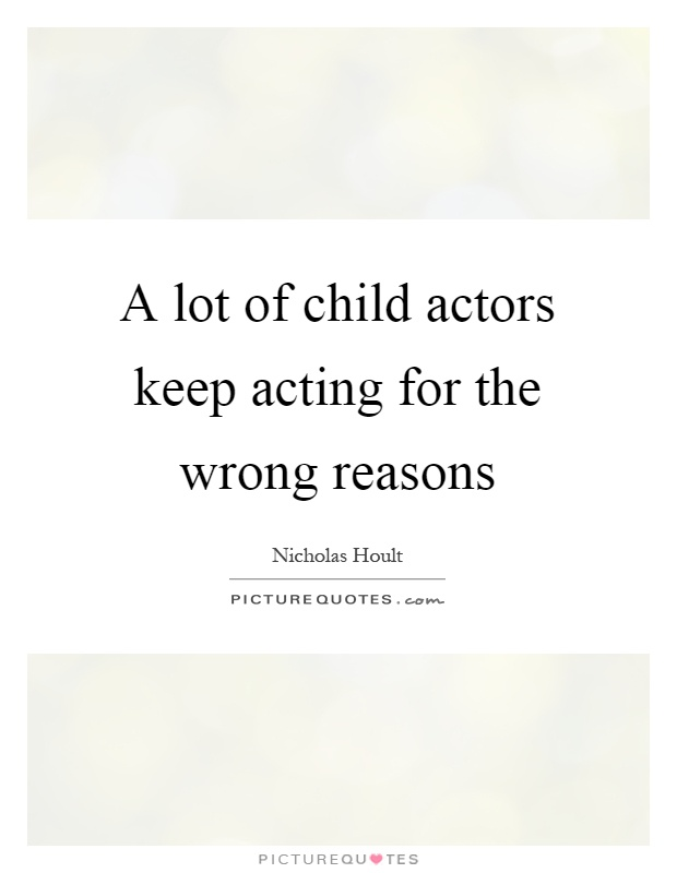 A lot of child actors keep acting for the wrong reasons Picture Quote #1