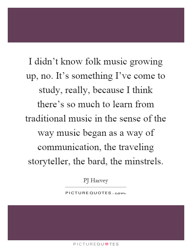 I didn't know folk music growing up, no. It's something I've come to study, really, because I think there's so much to learn from traditional music in the sense of the way music began as a way of communication, the traveling storyteller, the bard, the minstrels Picture Quote #1