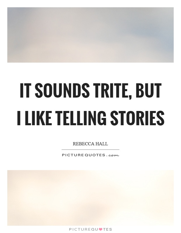 It sounds trite, but I like telling stories Picture Quote #1