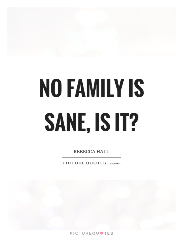 No family is sane, is it? Picture Quote #1