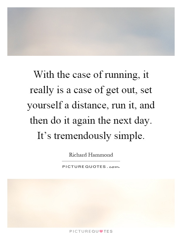 With the case of running, it really is a case of get out, set yourself a distance, run it, and then do it again the next day. It's tremendously simple Picture Quote #1