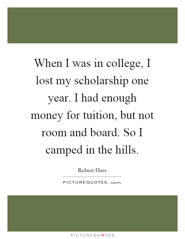When I was in college, I lost my scholarship one year. I had enough money for tuition, but not room and board. So I camped in the hills Picture Quote #1