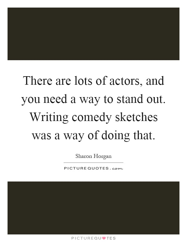 There are lots of actors, and you need a way to stand out. Writing comedy sketches was a way of doing that Picture Quote #1