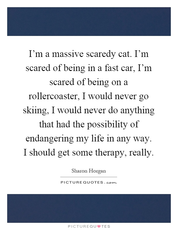 I'm a massive scaredy cat. I'm scared of being in a fast car, I'm scared of being on a rollercoaster, I would never go skiing, I would never do anything that had the possibility of endangering my life in any way. I should get some therapy, really Picture Quote #1