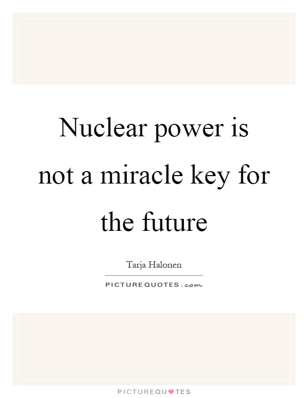 Nuclear power is not a miracle key for the future Picture Quote #1