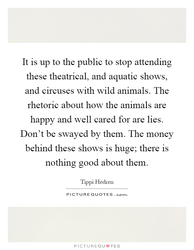 It is up to the public to stop attending these theatrical, and aquatic shows, and circuses with wild animals. The rhetoric about how the animals are happy and well cared for are lies. Don't be swayed by them. The money behind these shows is huge; there is nothing good about them Picture Quote #1