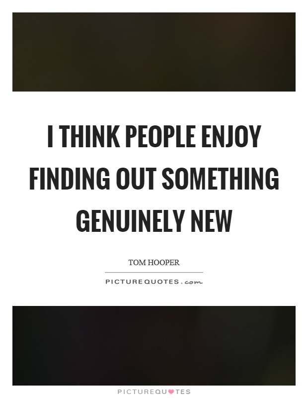 I think people enjoy finding out something genuinely new Picture Quote #1