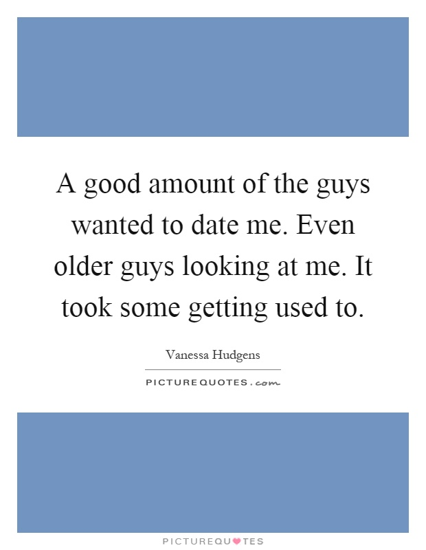 Good Looking Guy Quotes: A Good Amount Of The Guys Wanted To Date Me. Even Older