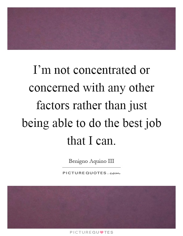 I'm not concentrated or concerned with any other factors rather than just being able to do the best job that I can Picture Quote #1