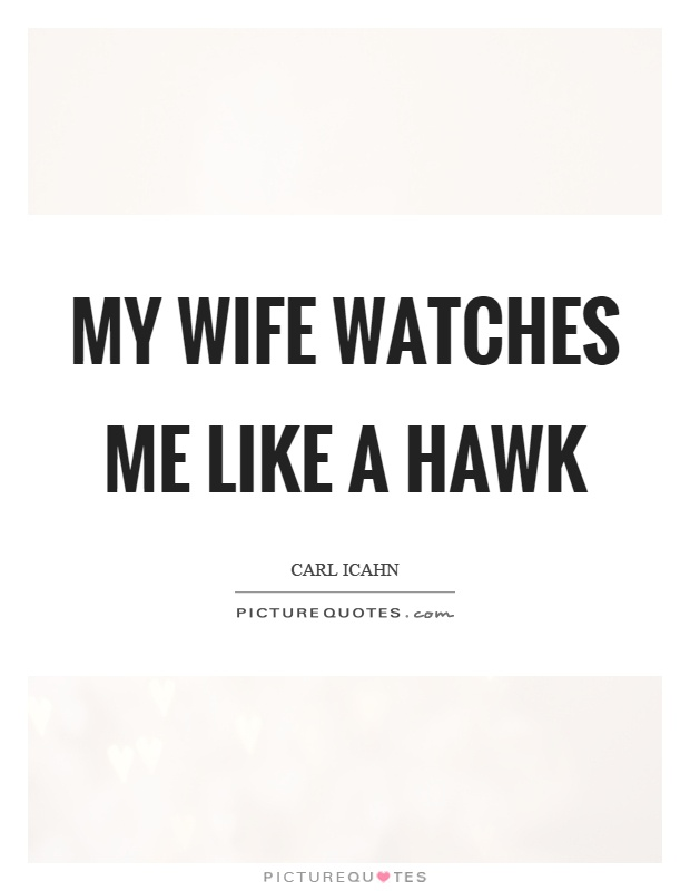 My wife watches me like a hawk Picture Quote #1