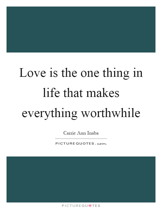 Love is the one thing in life that makes everything worthwhile Picture Quote #1