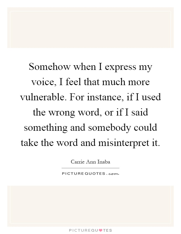 Somehow when I express my voice, I feel that much more vulnerable. For instance, if I used the wrong word, or if I said something and somebody could take the word and misinterpret it Picture Quote #1
