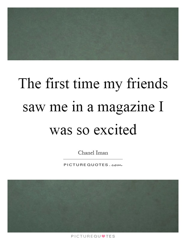 The first time my friends saw me in a magazine I was so excited Picture Quote #1