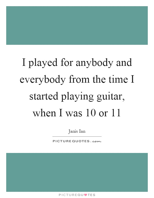 I played for anybody and everybody from the time I started playing guitar, when I was 10 or 11 Picture Quote #1